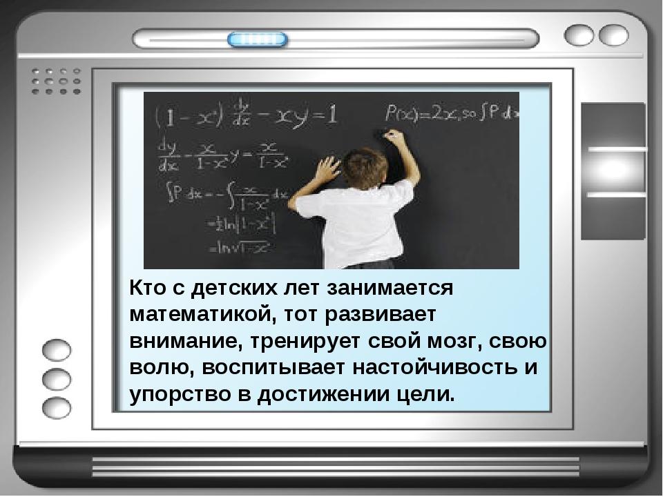 Кто с детских лет занимается математикой, тот развивает внимание, тренирует с...