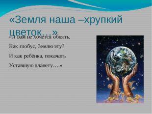 «Земля наша –хрупкий цветок…» «А вам не хочется обнять, Как глобус, Землю эту