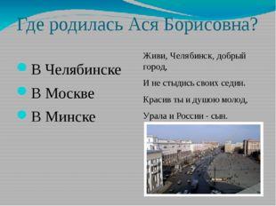Где родилась Ася Борисовна? В Челябинске В Москве В Минске Живи, Челябинск, д