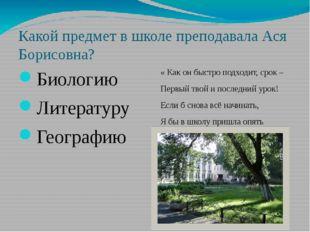 Какой предмет в школе преподавала Ася Борисовна? Биологию Литературу Географи