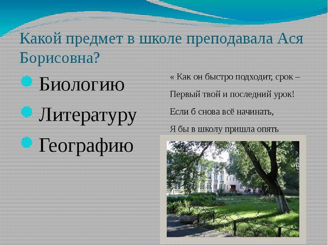 Какой предмет в школе преподавала Ася Борисовна? Биологию Литературу Географи...