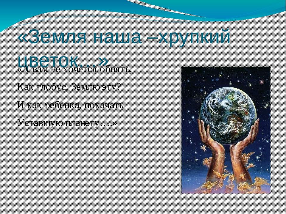«Земля наша –хрупкий цветок…» «А вам не хочется обнять, Как глобус, Землю эту...