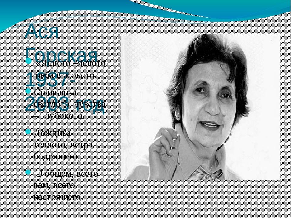 Ася Горская 1937-2003 год «Ясного –ясного неба высокого, Солнышка – светлого,...