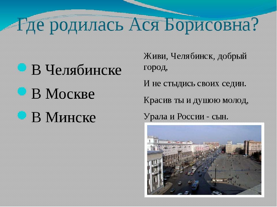 Где родилась Ася Борисовна? В Челябинске В Москве В Минске Живи, Челябинск, д...