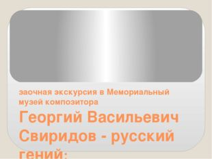 Георгий Васильевич Свиридов - русский гений: заочная экскурсия в Мемориальны