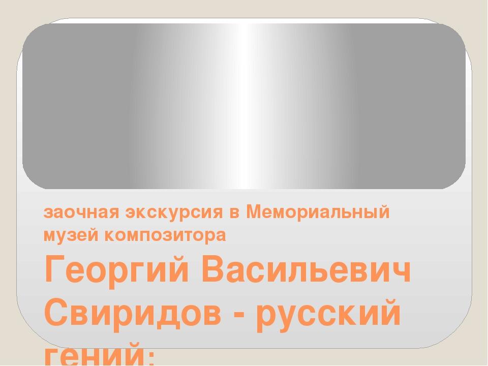 Георгий Васильевич Свиридов - русский гений: заочная экскурсия в Мемориальны...