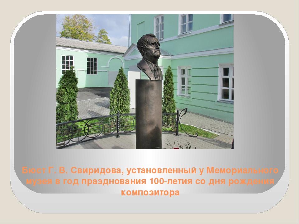 Бюст Г. В. Свиридова, установленный у Мемориального музея в год празднования...