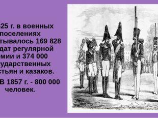 К 1825г. в военных поселениях насчитывалось 169 828 солдат регулярной армии