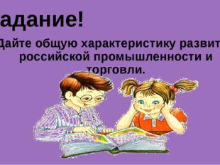 Задание! Дайте общую характеристику развития российской промышленности и торг