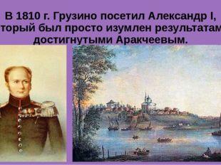 В 1810 г. Грузино посетил Александр I, который был просто изумлен результатам