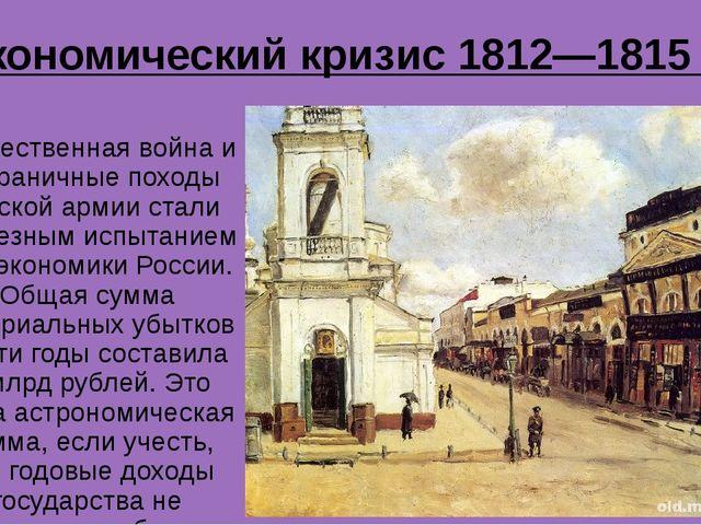 Экономический кризис 1812—1815 гг. Отечественная война и Заграничные походы р...