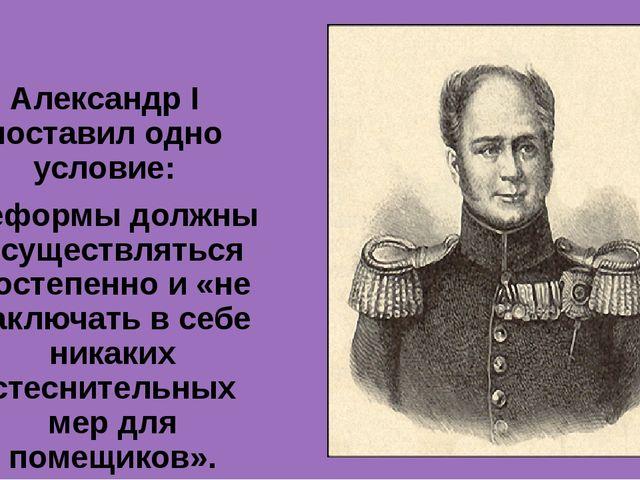 Александр I поставил одно условие: реформы должны осуществляться постепенно и...