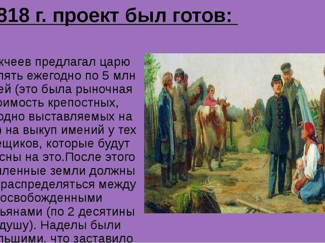В 1818 г. проект был готов: Аракчеев предлагал царю выделять ежегодно по 5 мл...