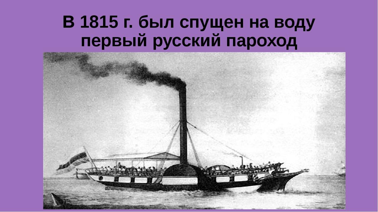 В 1815 г. был спущен на воду первый русский пароход «Елизавета»