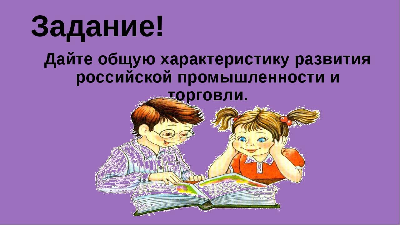 Задание! Дайте общую характеристику развития российской промышленности и торг...