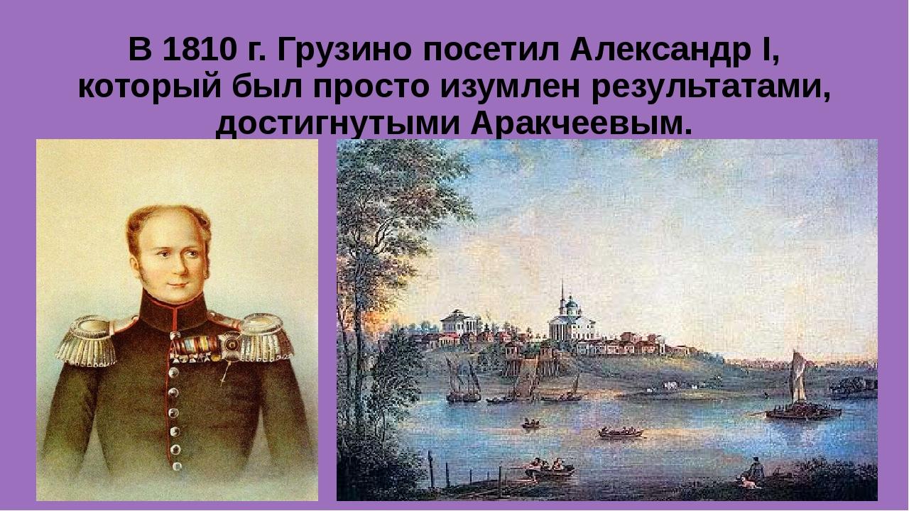 В 1810 г. Грузино посетил Александр I, который был просто изумлен результатам...