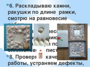 6. Раскладываю камни, ракушки по длине рамки, смотрю на равновесие работы 7.