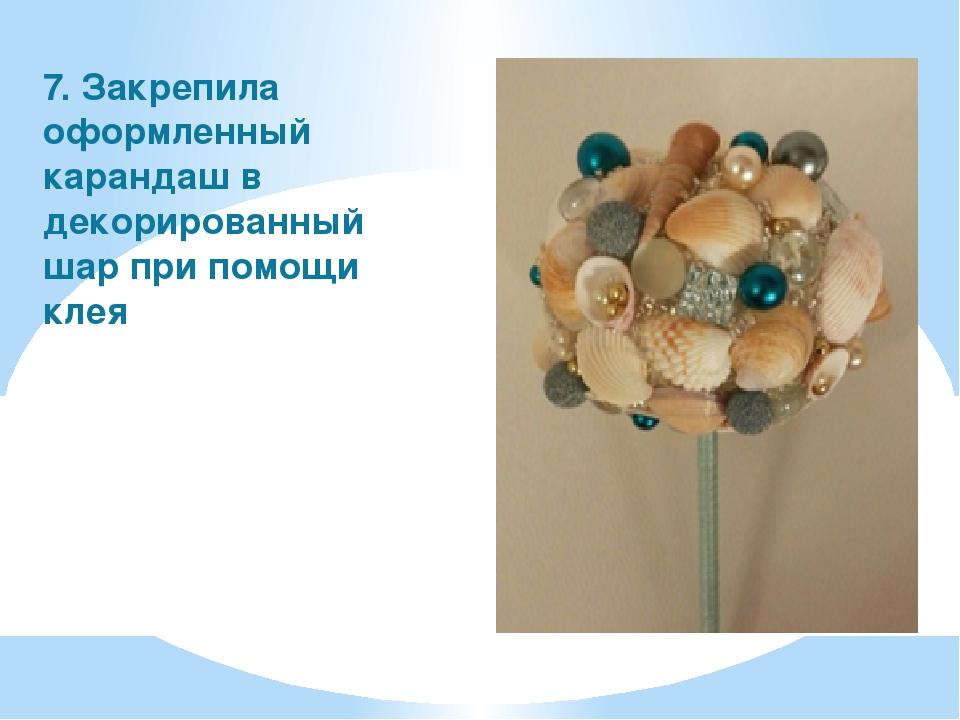 7. Закрепила оформленный карандаш в декорированный шар при помощи клея