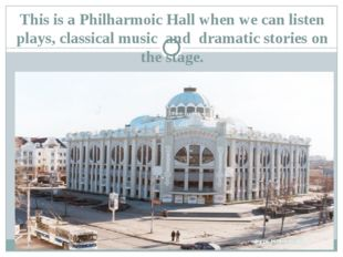 This is a Philharmoic Hall when we can listen plays, classical music and dram