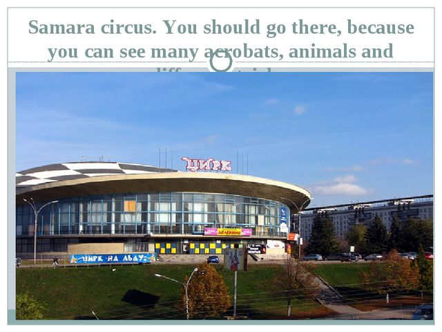 Samara circus. You should go there, because you can see many acrobats, animal...