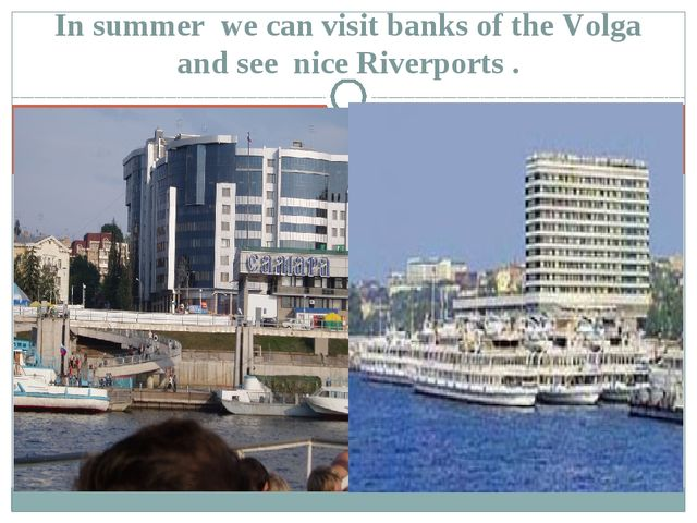In summer we can visit banks of the Volga and see nice Riverports .