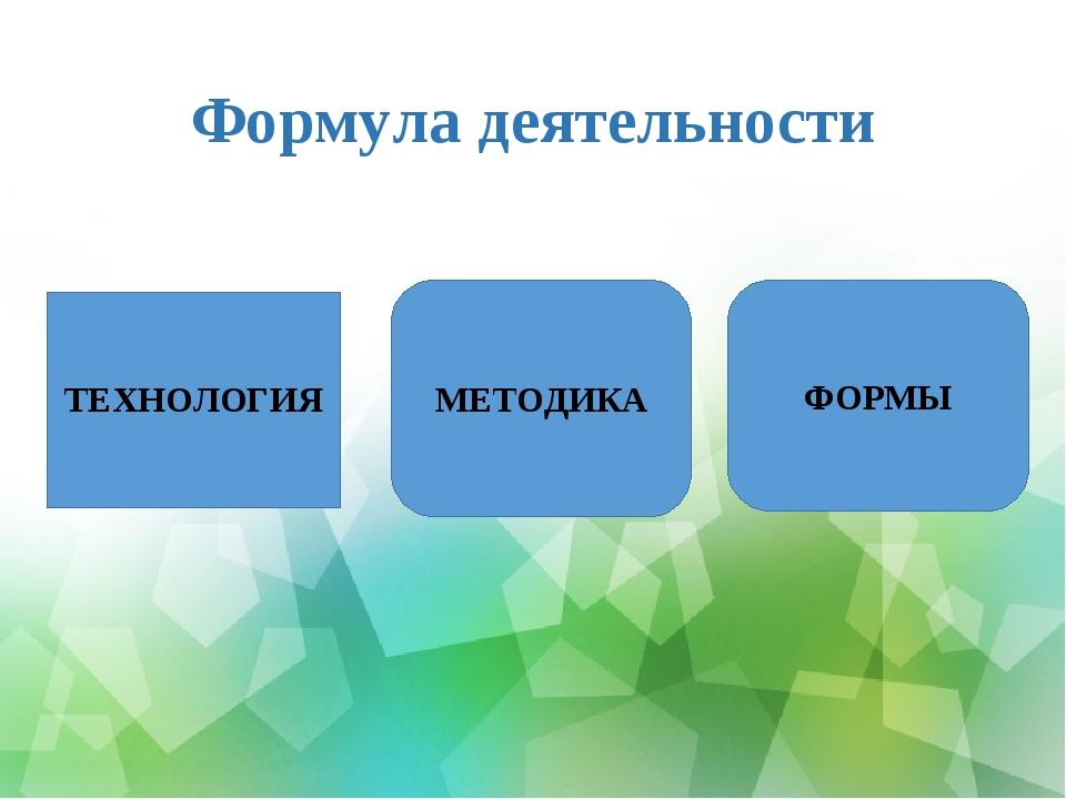 Формула деятельности ТЕХНОЛОГИЯ МЕТОДИКА ФОРМЫ