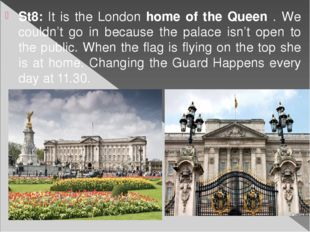 St8: It is the London home of the Queen . We couldn't go in because the palac