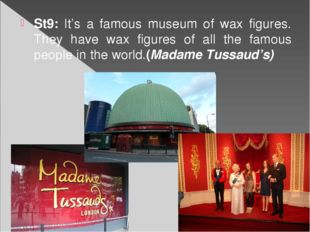 St9: It's a famous museum of wax figures. They have wax figures of all the fa