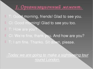 1.Организационный момент. T: Good morning, friends! Glad to see you. Cl: Goo