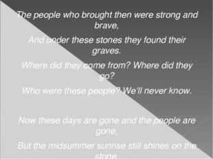The people who brought then were strong and brave, And under these stones the
