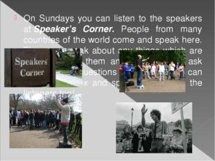 On Sundays you can listen to the speakers at Speaker's Corner. People from ma
