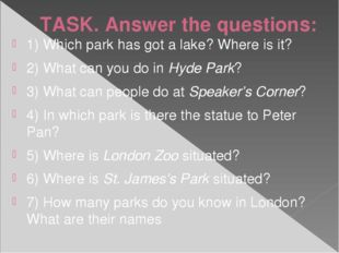 TASK. Answer the questions: 1) Which park has got a lake? Where is it? 2) Wha