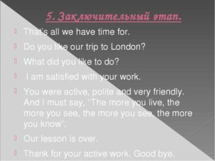 5. Заключительный этап. That's all we have time for. Do you like our trip to