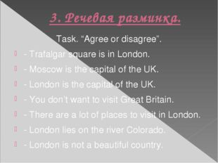 "3. Речевая разминка. Task. ""Agree or disagree"". - Trafalgar square is in Lond"