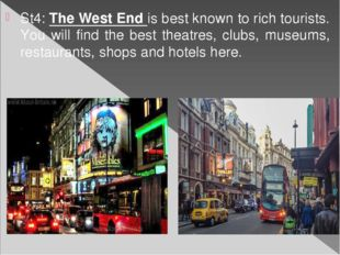 St4: The West End is best known to rich tourists. You will find the best thea