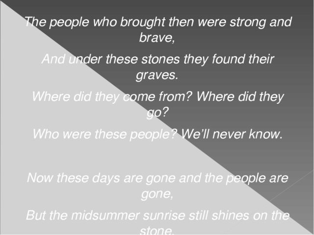 The people who brought then were strong and brave, And under these stones the...
