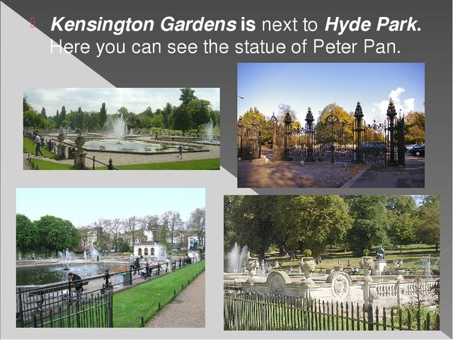 Kensington Gardens is next to Hyde Park. Here you can see the statue of Peter...