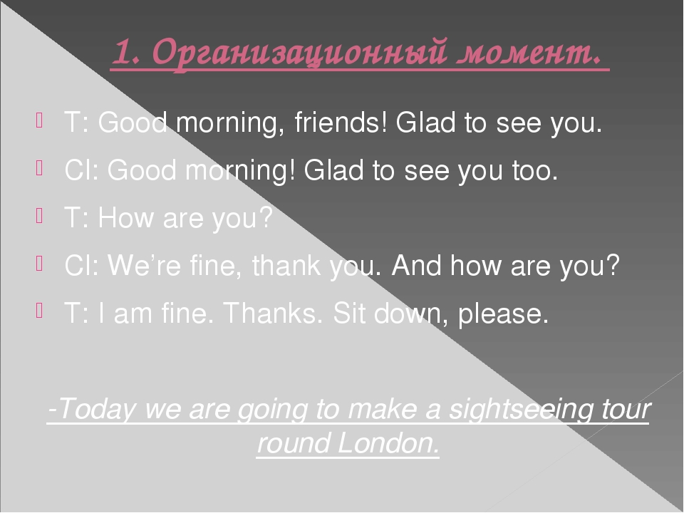 1.Организационный момент. T: Good morning, friends! Glad to see you. Cl: Goo...