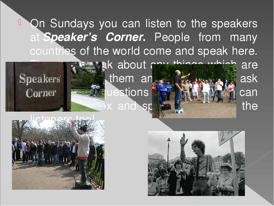 On Sundays you can listen to the speakers atSpeaker's Corner. People from ma...