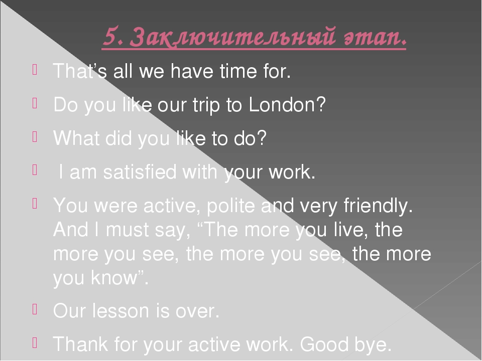 5. Заключительный этап. That's all we have time for. Do you like our trip to...