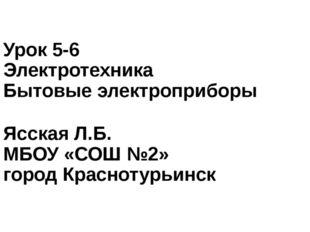 Урок 5-6 Электротехника Бытовые электроприборы Ясская Л.Б. МБОУ «СОШ №2» горо