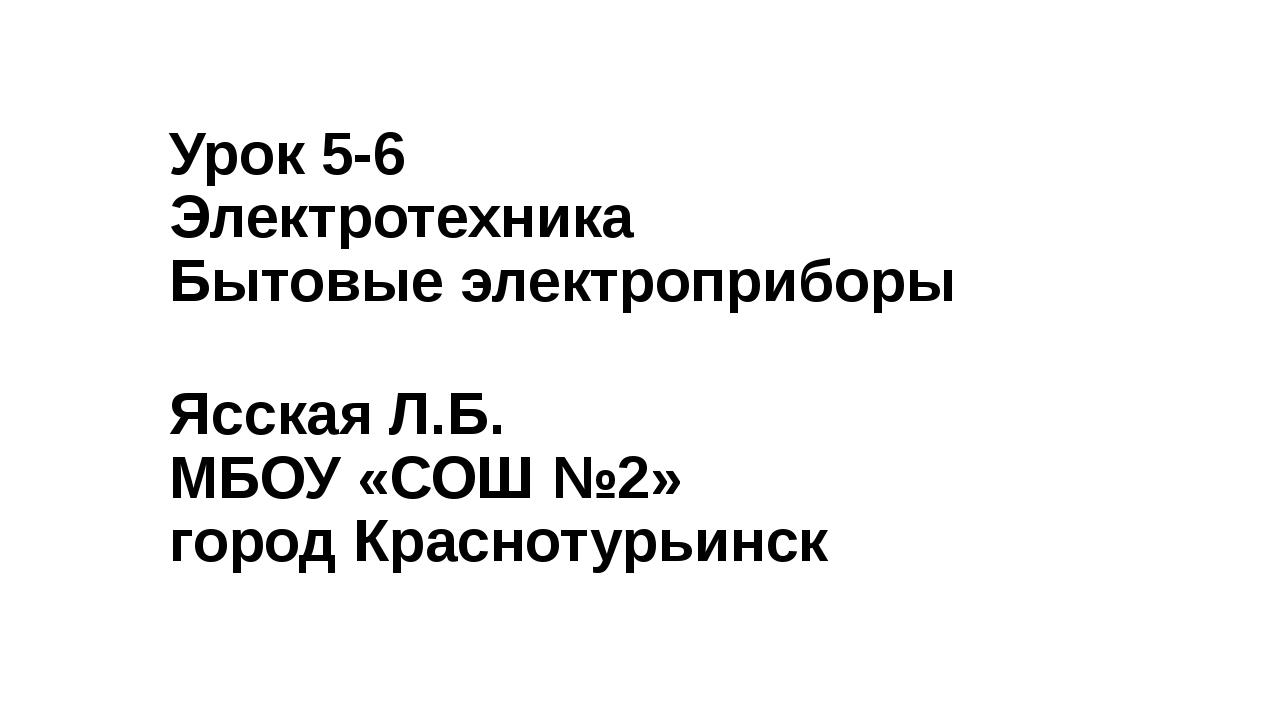 Урок 5-6 Электротехника Бытовые электроприборы Ясская Л.Б. МБОУ «СОШ №2» горо...