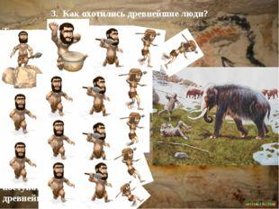 3. Как охотились древнейшие люди? Точно ответить на этот вопрос трудно. Уж оч