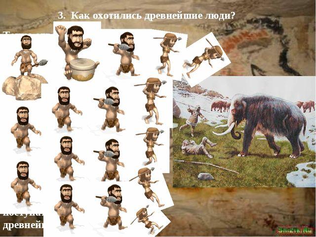 3. Как охотились древнейшие люди? Точно ответить на этот вопрос трудно. Уж оч...