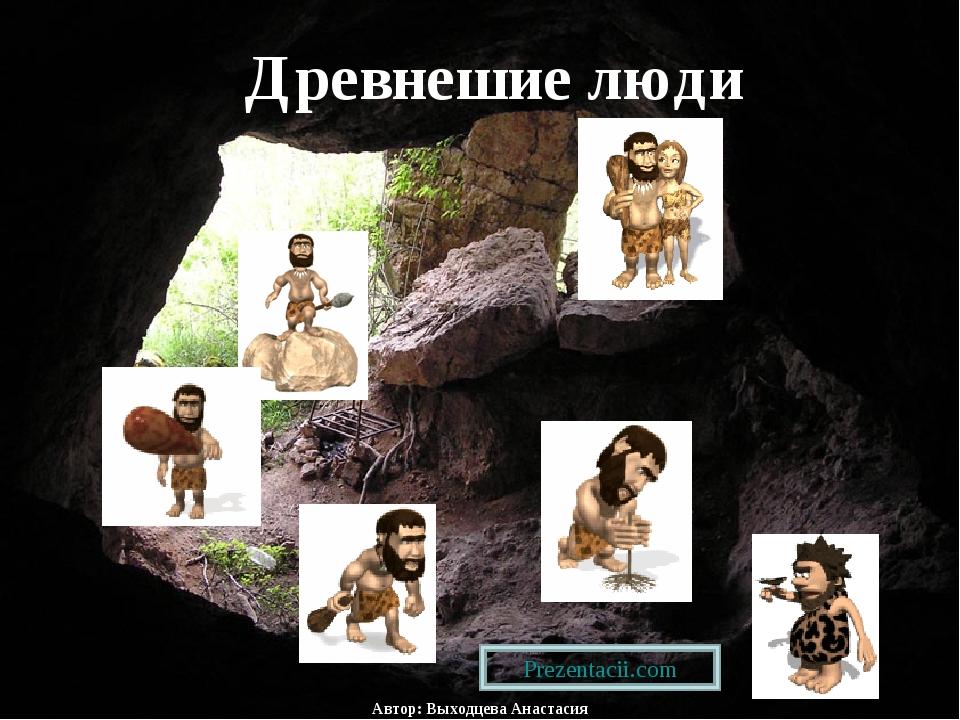 Древнешие люди Автор: Выходцева Анастасия Prezentacii.com
