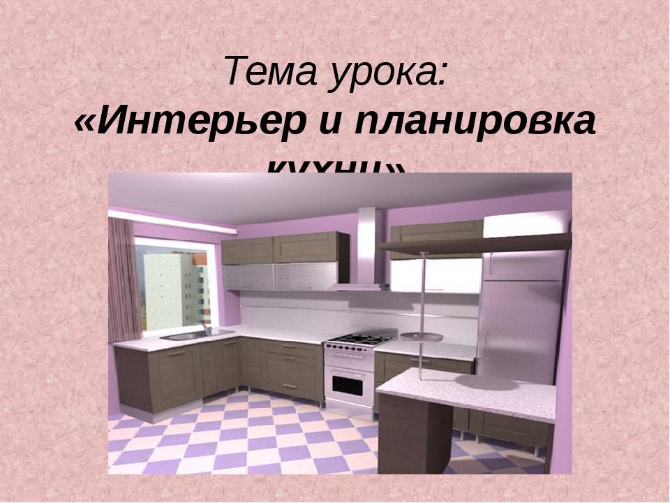 Тема урока: «Интерьер и планировка кухни»