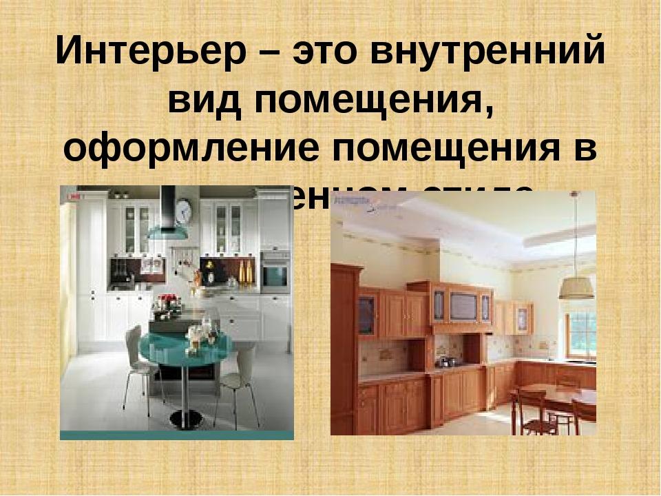 Интерьер – это внутренний вид помещения, оформление помещения в определенном...