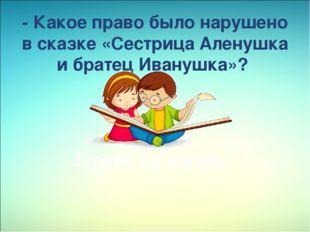 - Какое право было нарушено в сказке«Сестрица Аленушка и братец Иванушка»?