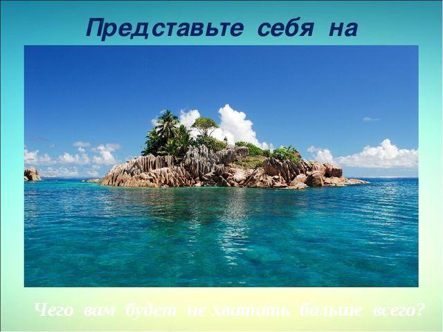 Представьте себя на необитаемом острове Чего вам будет не хватать больше всего?