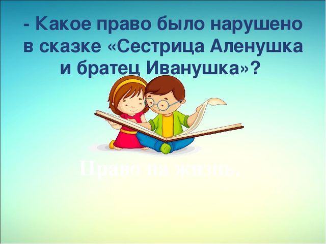 - Какое право было нарушено в сказке«Сестрица Аленушка и братец Иванушка»?...